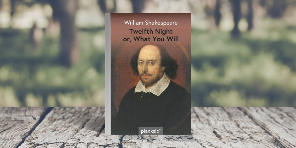 Twelfth Night, Or What you Will by William Shakespeare (1564-1616). Published by planksip®